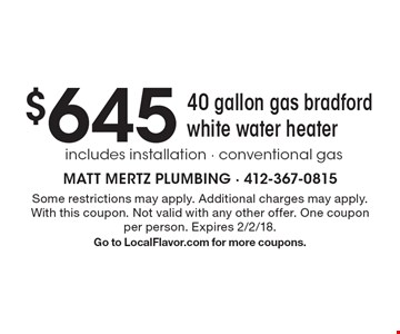 $6454 0 gallon gas bradford white water heater includes installation - conventional gas . Some restrictions may apply. Additional charges may apply. With this coupon. Not valid with any other offer. One coupon per person. Expires 2/2/18. Go to LocalFlavor.com for more coupons.