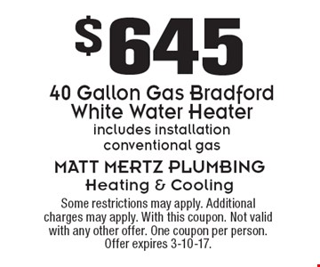 $645 for 40 Gallon Gas Bradford White Water Heater. Includes installation. Conventional gas. Some restrictions may apply. Additional charges may apply. With this coupon. Not valid with any other offer. One coupon per person. Offer expires 3-10-17.