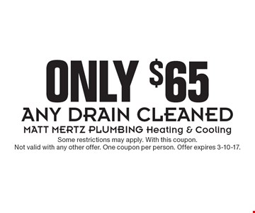 Only $65 for Any Drain Cleaned. Some restrictions may apply. With this coupon. Not valid with any other offer. One coupon per person. Offer expires 3-10-17.