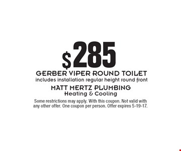 $285 GERBER VIPER ROUND TOILET. Includes installation regular height round front. Some restrictions may apply. With this coupon. Not valid with any other offer. One coupon per person. Offer expires 5-19-17.