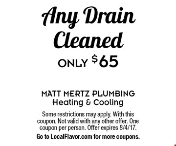 Only $65 Any Drain Cleaned. Some restrictions may apply. With this coupon. Not valid with any other offer. One coupon per person. Offer expires 8/4/17. Go to LocalFlavor.com for more coupons.