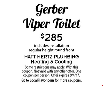 $285 Gerber Viper Toilet. Includes installation regular height round front. Some restrictions may apply. With this coupon. Not valid with any other offer. One coupon per person. Offer expires 8/4/17. Go to LocalFlavor.com for more coupons.