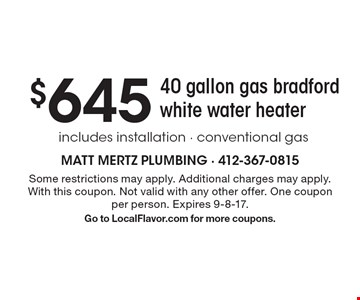 $645 40 gallon gas bradford white water heater. Includes installation. Conventional gas. Some restrictions may apply. Additional charges may apply.With this coupon. Not valid with any other offer. One coupon per person. Expires 9-8-17. Go to LocalFlavor.com for more coupons.