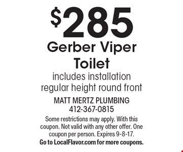 $285 Gerber Viper Toilet includes installation. Regular height round front.Some restrictions may apply. With this coupon. Not valid with any other offer. One coupon per person. Expires 9-8-17.Go to LocalFlavor.com for more coupons.