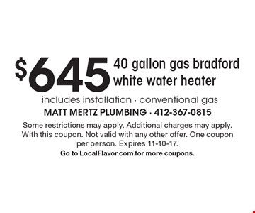 $645 for 40 gallon gas bradford white water heater includes installation - conventional gas. Some restrictions may apply. Additional charges may apply.With this coupon. Not valid with any other offer. One coupon per person. Expires 11-10-17. Go to LocalFlavor.com for more coupons.