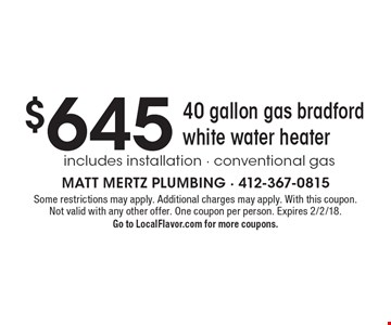 $645 40 gallon gas bradford white water heater includes installation - conventional gas . Some restrictions may apply. Additional charges may apply. With this coupon. Not valid with any other offer. One coupon per person. Expires 2/2/18.Go to LocalFlavor.com for more coupons.