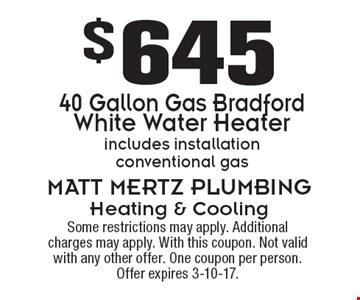 $645 40 Gallon Gas Bradford White Water Heater. Includes installation. Conventional gas. Some restrictions may apply. Additional charges may apply. With this coupon. Not valid with any other offer. One coupon per person. Offer expires 3-10-17.