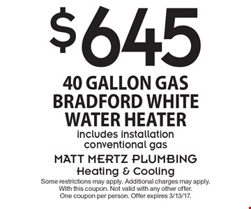 $645 40 Gallon Gas Bradford White Water Heater. Includes installation conventional gas. Some restrictions may apply. Additional charges may apply. With this coupon. Not valid with any other offer. One coupon per person. Offer expires 3/13/17.