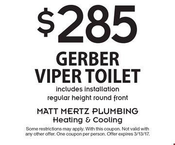$285 Gerber Viper Toilet. Includes installation regular height round front. Some restrictions may apply. With this coupon. Not valid with any other offer. One coupon per person. Offer expires 3/13/17.