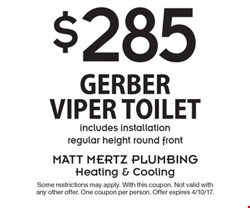 $285 Gerber Viper Toilet includes installation regular height round front. Some restrictions may apply. With this coupon. Not valid with any other offer. One coupon per person. Offer expires 4/10/17.