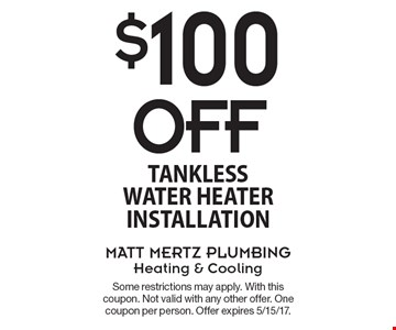 $100 Off tankless water heater installation. Some restrictions may apply. With this coupon. Not valid with any other offer. One coupon per person. Offer expires 5/15/17.