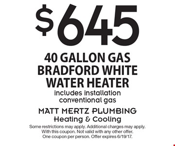$645 40 Gallon Gas Bradford White Water Heater includes installation. Conventional gas. Some restrictions may apply. Additional charges may apply. With this coupon. Not valid with any other offer. One coupon per person. Offer expires 6/19/17.