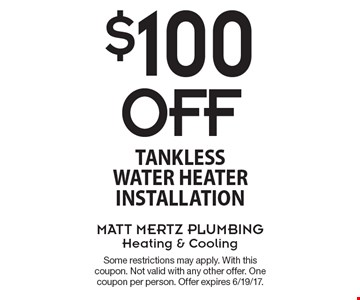 $100 Off tankless water heater installation. Some restrictions may apply. With this coupon. Not valid with any other offer. One coupon per person. Offer expires 6/19/17.