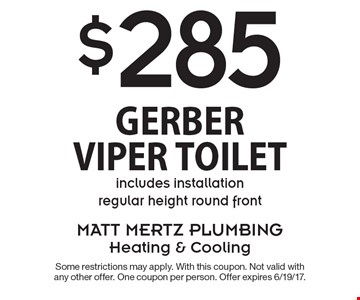 $285 Gerber Viper Toilet includes installation regular height round front. Some restrictions may apply. With this coupon. Not valid with any other offer. One coupon per person. Offer expires 6/19/17.