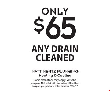 Only $65 Any Drain Cleaned. Some restrictions may apply. With this coupon. Not valid with any other offer. One coupon per person. Offer expires 7/24/17.