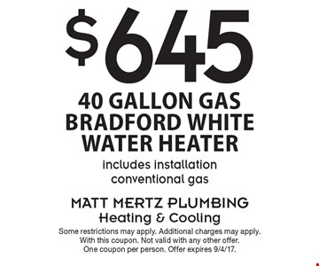 $645- 40 gallon Gas Bradford White Water Heater. Includes installation conventional gas. Some restrictions may apply. Additional charges may apply. With this coupon. Not valid with any other offer. One coupon per person. Offer expires 9/4/17.