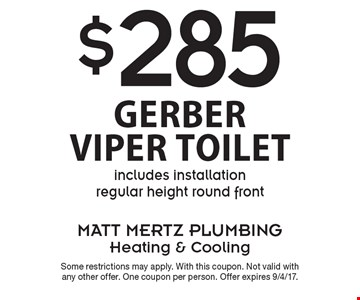 $285 Gerber Viper Toilet. Includes installation regular height round front. Some restrictions may apply. With this coupon. Not valid with any other offer. One coupon per person. Offer expires 9/4/17.