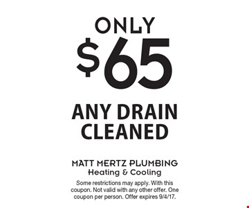 Only $65 any drain cleaned. Some restrictions may apply. With this coupon. Not valid with any other offer. One coupon per person. Offer expires 9/4/17.
