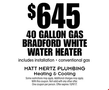 $645 40 Gallon Gas Bradford White Water Heater. Includes installation - conventional gas. Some restrictions may apply. Additional charges may apply. With this coupon. Not valid with any other offer. One coupon per person. Offer expires 10/9/17.