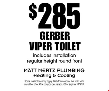 $285 Gerber Viper Toilet. Includes installation regular height round front. Some restrictions may apply. With this coupon. Not valid with any other offer. One coupon per person. Offer expires 10/9/17.