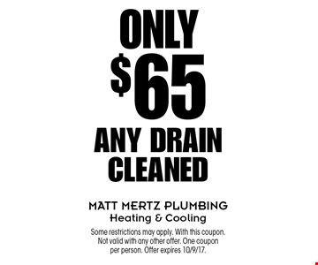 Any Drain Cleaned Only $65. Some restrictions may apply. With this coupon. Not valid with any other offer. One coupon per person. Offer expires 10/9/17.