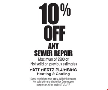 10% Off Any Sewer Repair. Maximum of $500 off. Not valid on previous estimates. Some restrictions may apply. With this coupon. Not valid with any other offer. One coupon per person. Offer expires 11/13/17.