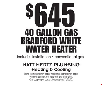 $645 for 40 Gallon Gas Bradford White Water Heater. Includes installation - conventional gas. Some restrictions may apply. Additional charges may apply. With this coupon. Not valid with any other offer. One coupon per person. Offer expires 11/13/17.
