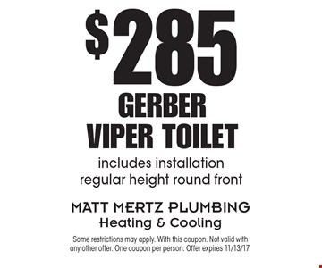 $285 Gerber Viper Toilet. Includes installation regular height round front. Some restrictions may apply. With this coupon. Not valid with any other offer. One coupon per person. Offer expires 11/13/17.