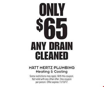 Only $65 Any Drain Cleaned. Some restrictions may apply. With this coupon. Not valid with any other offer. One coupon per person. Offer expires 11/13/17.