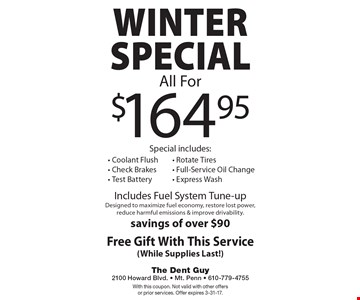 Winter Special all for $164.95. Special includes: coolant flush, check brakes, test battery, rotate tires, full-service oil change, express wash. Includes fuel system tune-up. Designed to maximize fuel economy, restore lost power, reduce harmful emissions & improve drivability. Savings of over $90. Free gift with this service (while supplies last!). With this coupon. Not valid with other offers or prior services. Offer expires 3-31-17.