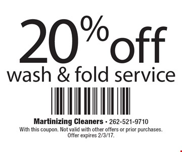 20% off wash & fold service. With this coupon. Not valid with other offers or prior purchases. Offer expires 2/3/17.