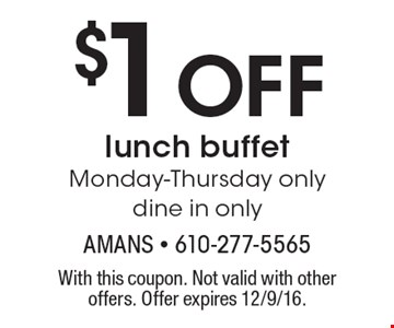 $1 Off lunch buffet. Monday-Thursday only dine in only. With this coupon. Not valid with other offers. Offer expires 12/9/16.
