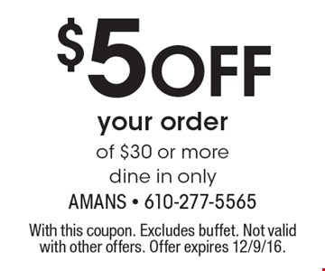 $5 Off your order of $30 or more dine in only. With this coupon. Excludes buffet. Not valid with other offers. Offer expires 12/9/16.