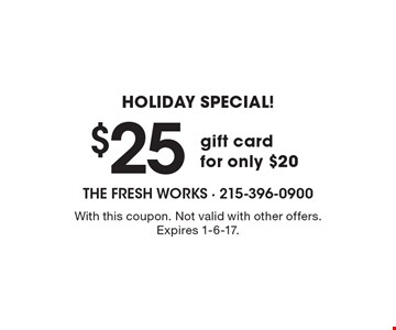 Holiday Special! $25 gift card for only $20. With this coupon. Not valid with other offers. Expires 1-6-17.