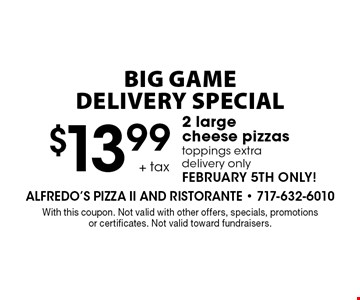 Big game delivery special $13.99 + tax 2 large cheese pizzas toppings extra delivery only February 5th only!. With this coupon. Not valid with other offers, specials, promotions or certificates. Not valid toward fundraisers.