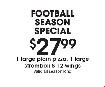 FOOTBALL SEASON SPECIAL. $27.99 1 large plain pizza, 1 large stromboli & 12 wings. Valid all season long