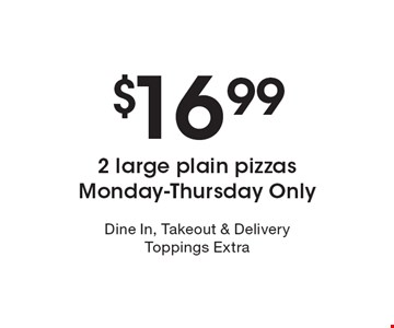$16.99 2 large plain pizzas. Monday-Thursday Only. Dine In, Takeout & Delivery. Toppings Extra.