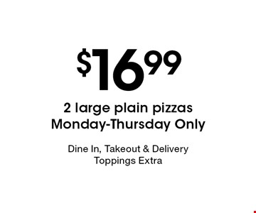 $16.99 2 large plain pizzas Monday-Thursday Only. Dine In, Takeout & DeliveryToppings Extra
