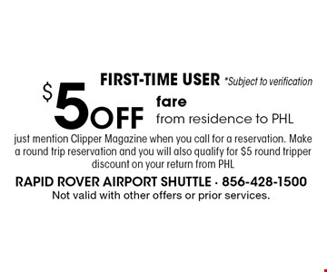 FIRST-TIME USER *Subject to verification $5 Off fare from residence to PHL. Just mention Clipper Magazine when you call for a reservation. Make a round trip reservation and you will also qualify for $5 round tripper discount on your return from PHL. Not valid with other offers or prior services.