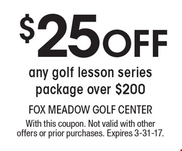 $25 off any golf lesson series package over $200. With this coupon. Not valid with other offers or prior purchases. Expires 3-31-17.