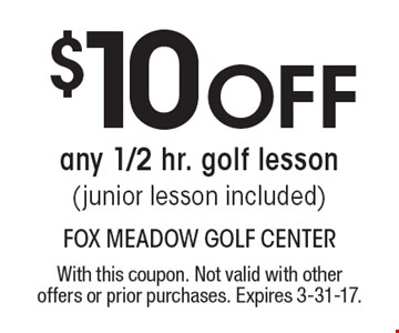 $10 off any 1/2 hr. golf lesson (junior lesson included). With this coupon. Not valid with other offers or prior purchases. Expires 3-31-17.