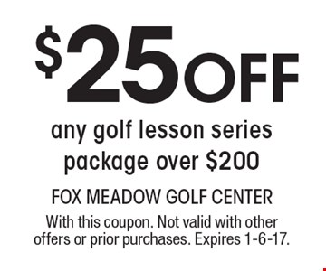 $25 Off any golf lesson series package over $200. With this coupon. Not valid with other offers or prior purchases. Expires 1-6-17.