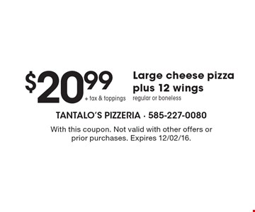 $20.99 + tax & toppings. Large cheese pizza plus 12 wings. Regular or boneless. With this coupon. Not valid with other offers or prior purchases. Expires 12/02/16.