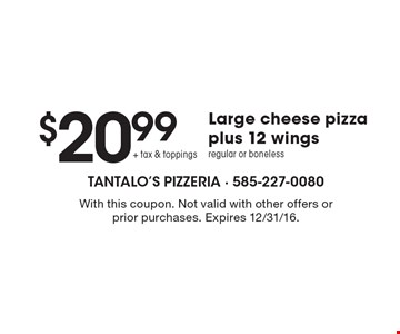 $20.99 + tax & toppings. Large cheese pizza plus 12 wings regular or boneless. With this coupon. Not valid with other offers or prior purchases. Expires 12/31/16.