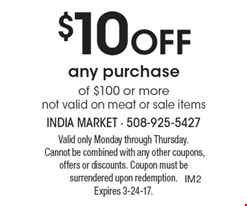 $10 Off any purchase of $100 or more. Not valid on meat or sale items. Valid only Monday through Thursday. Cannot be combined with any other coupons, offers or discounts. Coupon must be surrendered upon redemption.Expires 3-24-17.