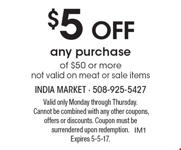 $5Off any purchase of $50 or more. Not valid on meat or sale items. Valid only Monday through Thursday. Cannot be combined with any other coupons, offers or discounts. Coupon must be surrendered upon redemption.Expires 5-5-17.