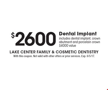 $2600 Dental Implant. Includes dental implant, crown abutment and porcelain crown. $4000 value. With this coupon. Not valid with other offers or prior services. Exp. 6/5/17.