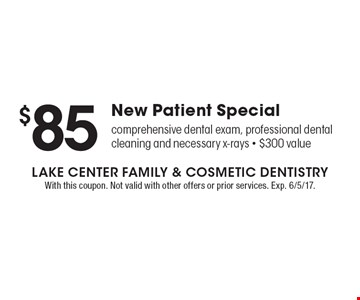$85 New Patient Special. Comprehensive dental exam, professional dental cleaning and necessary x-rays. $300 value. With this coupon. Not valid with other offers or prior services. Exp. 6/5/17.