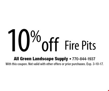 10% off Fire Pits. With this coupon. Not valid with other offers or prior purchases. Exp. 3-10-17.