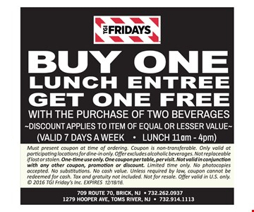 Buy one lunch entree, get one lunch entree free. With the purchase of two beverages. Discount applies to item of equal or lesser value. Valid 7 days a week. Lunch 11am-4pm. Must present coupon at time of ordering. Coupon is non-transferable. Only valid at participating locations for dine-in only. Offer excludes alcoholic beverages. Not replaceable if lost or stolen. One time use only. One coupon per table. Not valid in conjunction with any other coupon, promotion or discount. Limited time only. No photocopies accepted. No substitutions. No cash value. Unless required by law, coupon cannot be redeemed for cash. Tax and gratuity not included. Not for resale. Offer valid in U.S. only. 2016 TGI Friday's Inc. Expires 12/18/16.